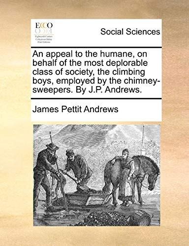 An Appeal to the Humane, on Behalf of the Most Deplorable Class of Society, the Climbing Boys, Employed by the Chimney-Sweepers. by J.P. Andrews.