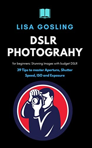 DSLR Photography for beginners – Click Stunning Images with budget DSLR: 39 Tips to master Aperture, Shutter Speed, ISO and Exposure