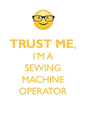 Trust Me, I'm a Sewing Machine Operator Affirmations Workbook Positive Affirmations Workbook. Includes: Mentoring Questions, Guidance, Supporting You.